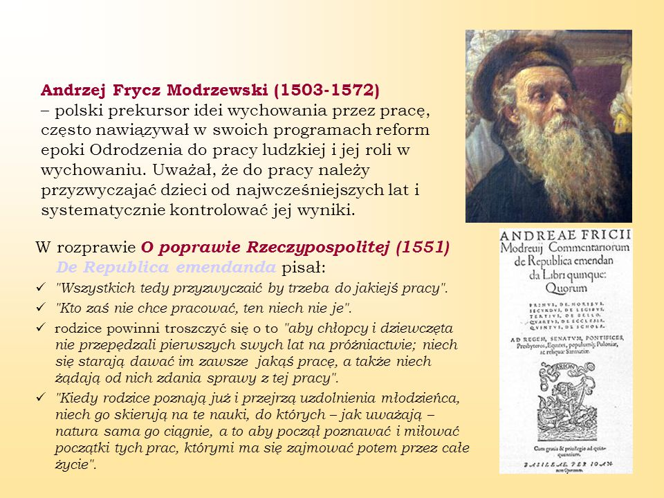 Andrzej Frycz Modrzewski (1503-1572) – polski prekursor idei wychowania przez pracę, często nawiązywał w swoich programach reform epoki Odrodzenia do pracy ludzkiej i jej roli w wychowaniu. Uważał, że do pracy należy przyzwyczajać dzieci od najwcześniejszych lat i systematycznie kontrolować jej wyniki.