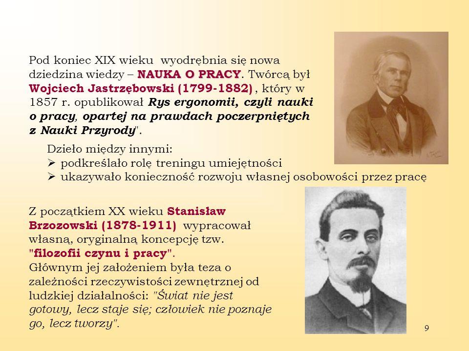Pod koniec XIX wieku wyodrębnia się nowa dziedzina wiedzy – NAUKA O PRACY. Twórcą był Wojciech Jastrzębowski (1799-1882) , który w 1857 r. opublikował Rys ergonomii, czyli nauki o pracy, opartej na prawdach poczerpniętych z Nauki Przyrody .