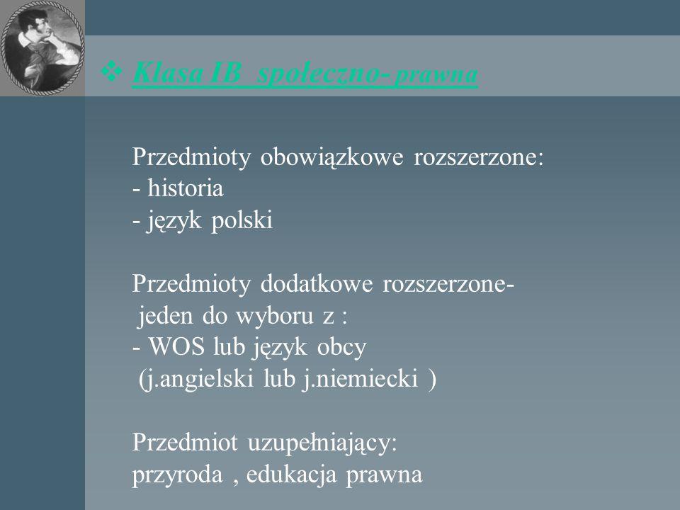 Klasa IB społeczno- prawna Przedmioty obowiązkowe rozszerzone: - historia - język polski Przedmioty dodatkowe rozszerzone- jeden do wyboru z : - WOS lub język obcy (j.angielski lub j.niemiecki ) Przedmiot uzupełniający: przyroda , edukacja prawna