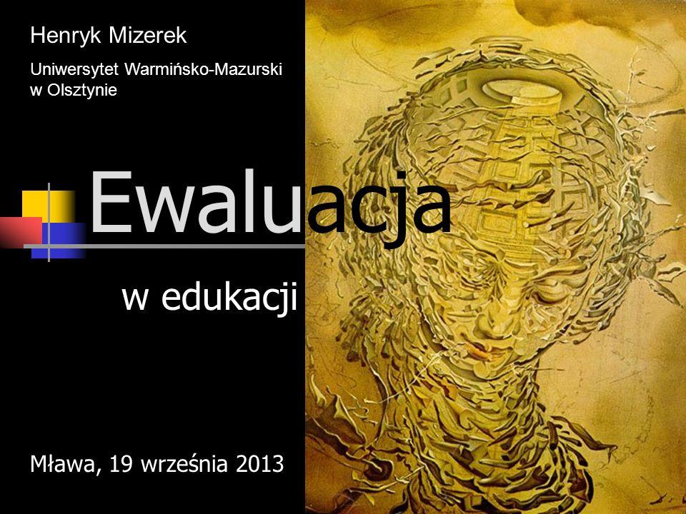 Ewaluacja w edukacji Henryk Mizerek Mława, 19 września 2013