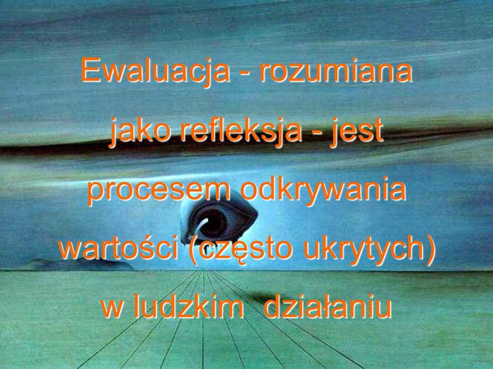 Ewaluacja - rozumiana jako refleksja - jest procesem odkrywania wartości (często ukrytych) w ludzkim działaniu