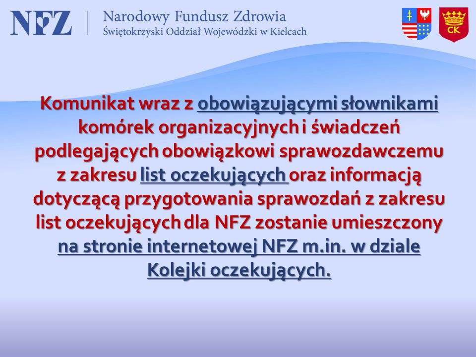 Komunikat wraz z obowiązującymi słownikami komórek organizacyjnych i świadczeń podlegających obowiązkowi sprawozdawczemu z zakresu list oczekujących oraz informacją dotyczącą przygotowania sprawozdań z zakresu list oczekujących dla NFZ zostanie umieszczony na stronie internetowej NFZ m.in.