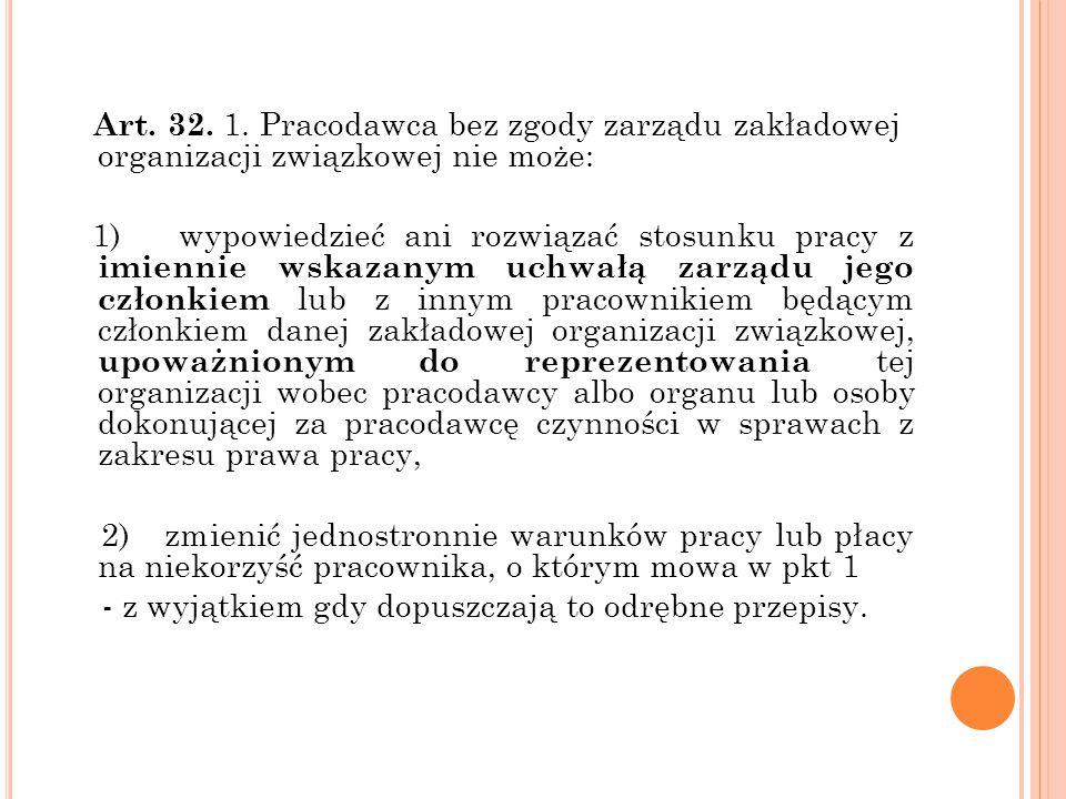 Art. 32. 1. Pracodawca bez zgody zarządu zakładowej organizacji związkowej nie może: