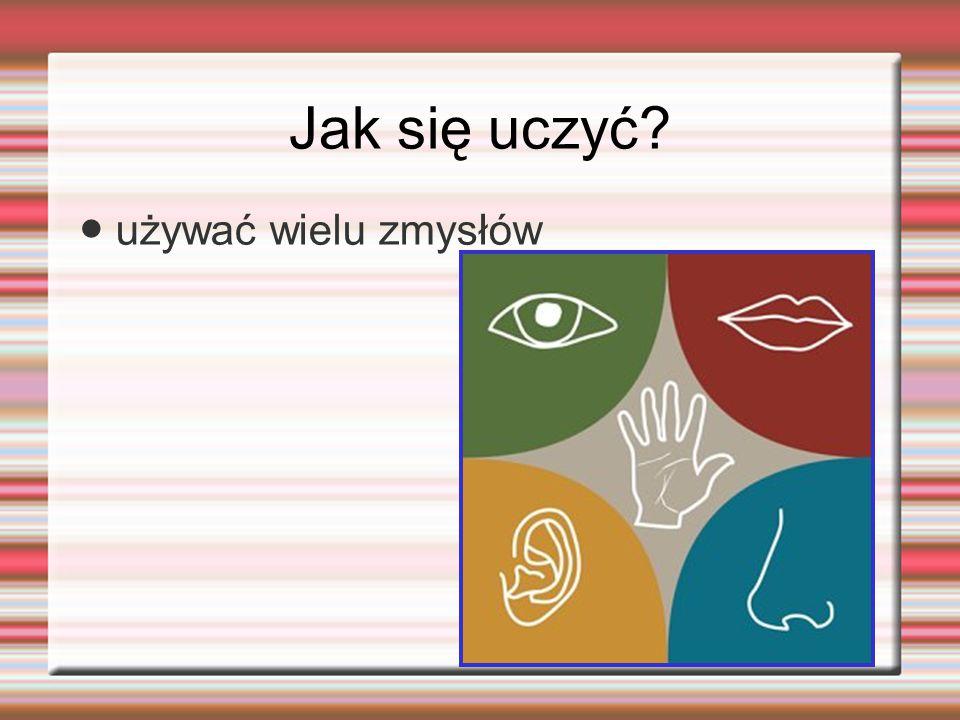 Jak się uczyć ● używać wielu zmysłów