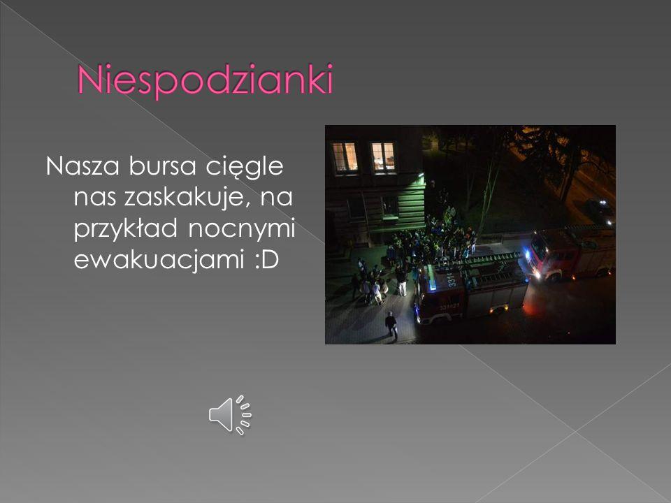 Niespodzianki Nasza bursa cięgle nas zaskakuje, na przykład nocnymi ewakuacjami :D