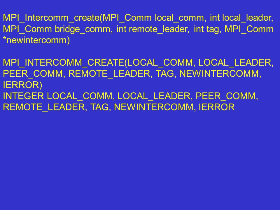 MPI_Intercomm_create(MPI_Comm local_comm, int local_leader, MPI_Comm bridge_comm, int remote_leader, int tag, MPI_Comm *newintercomm)