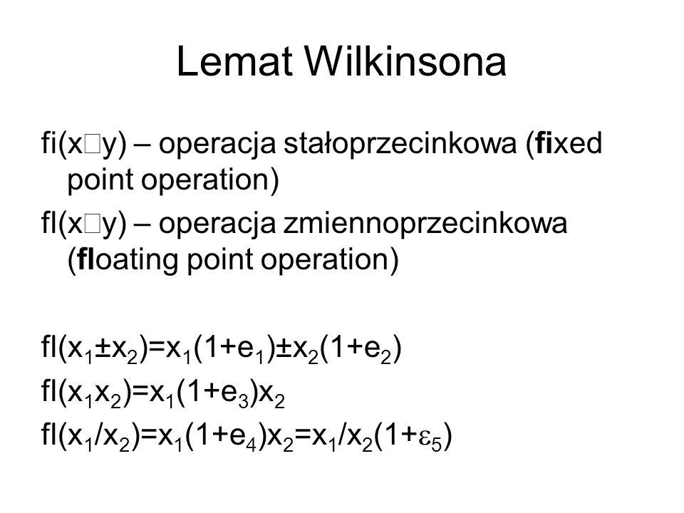 Lemat Wilkinsona fi(xÄy) – operacja stałoprzecinkowa (fixed point operation) fl(xÄy) – operacja zmiennoprzecinkowa (floating point operation)