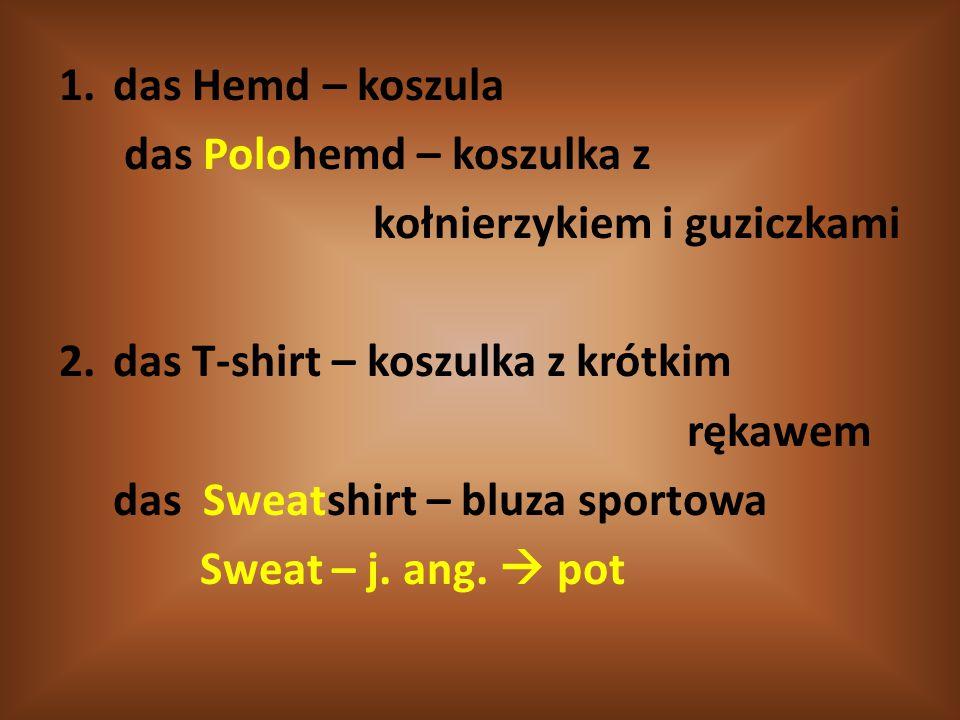 das Hemd – koszula das Polohemd – koszulka z. kołnierzykiem i guziczkami. das T-shirt – koszulka z krótkim.