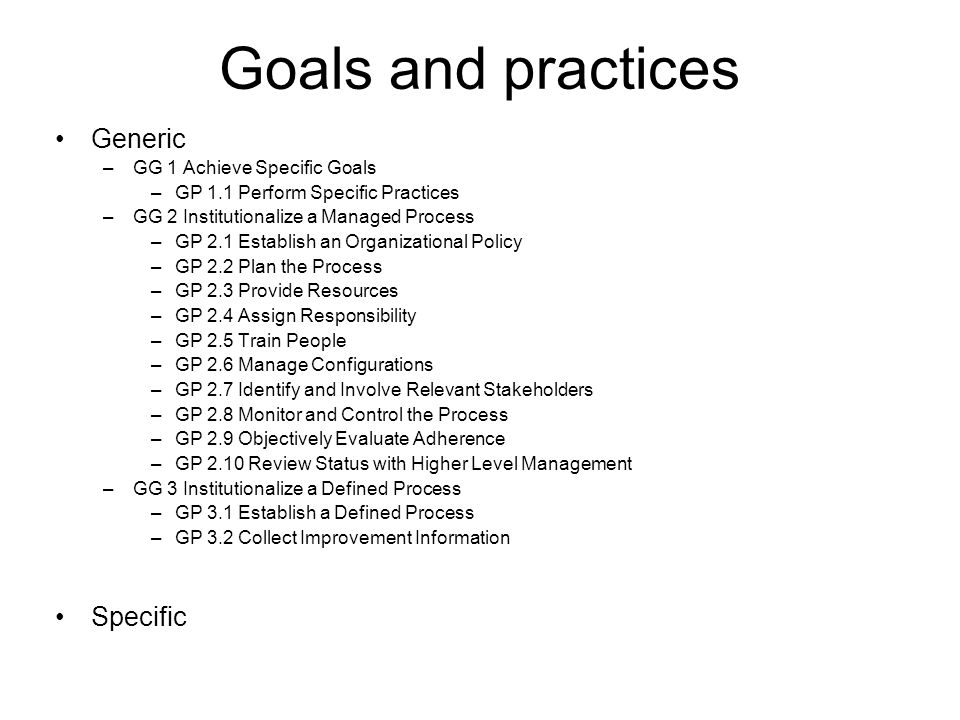 Goals and practices Generic Specific GG 1 Achieve Specific Goals