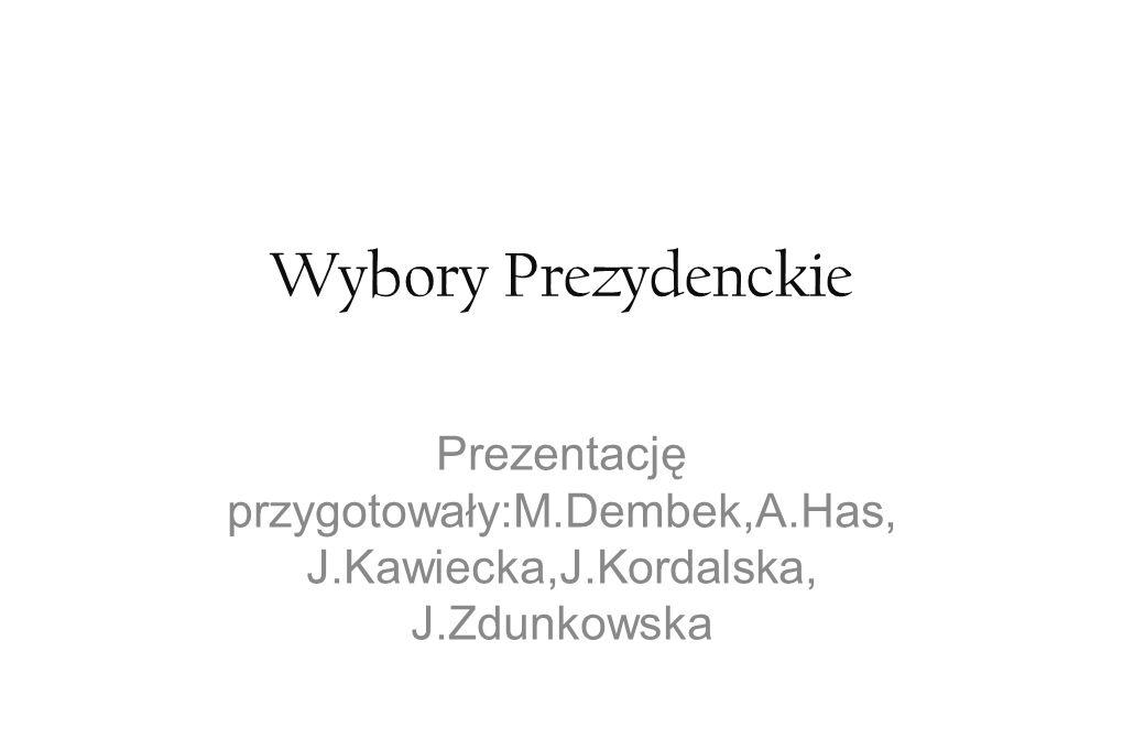 Wybory Prezydenckie Prezentację przygotowały:M.Dembek,A.Has, J.Kawiecka,J.Kordalska, J.Zdunkowska.