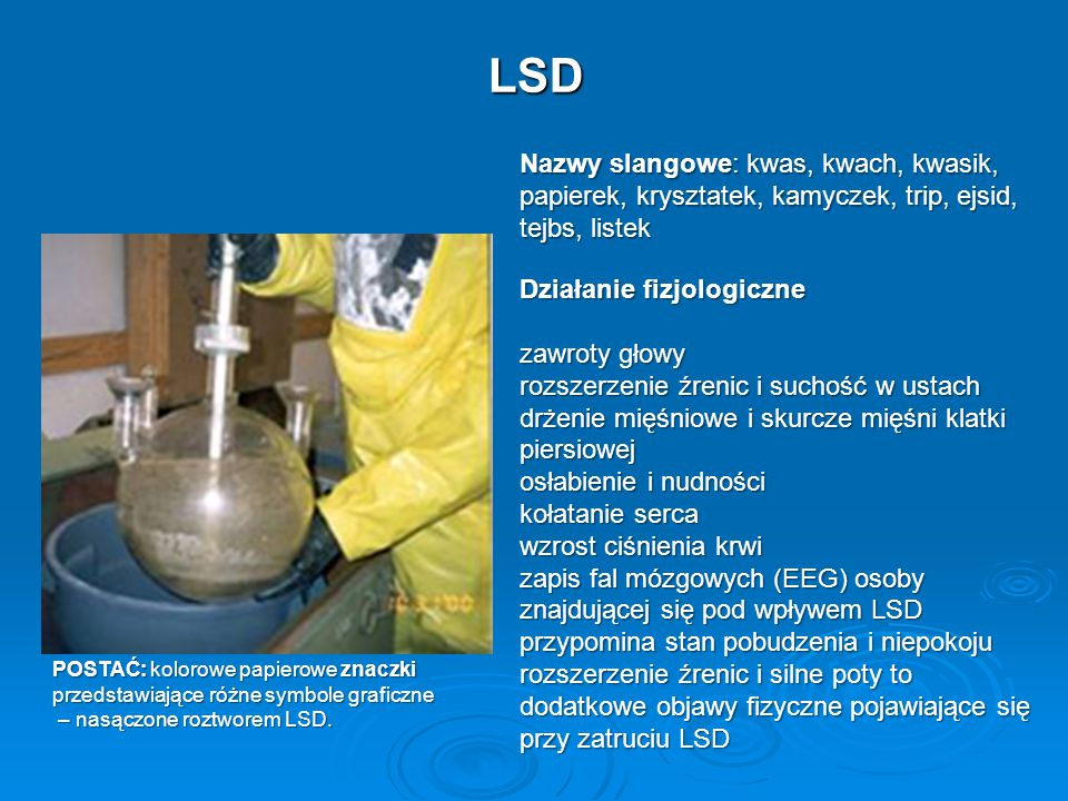 LSD Nazwy slangowe: kwas, kwach, kwasik, papierek, krysztatek, kamyczek, trip, ejsid, tejbs, listek.
