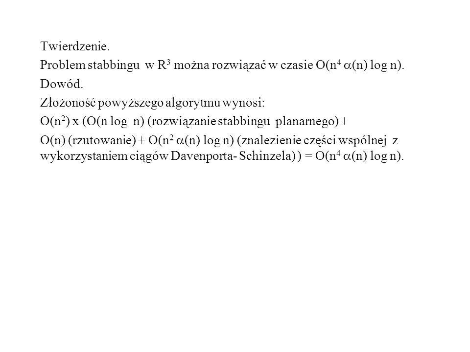 Twierdzenie. Problem stabbingu w R3 można rozwiązać w czasie O(n4 (n) log n). Dowód. Złożoność powyższego algorytmu wynosi:
