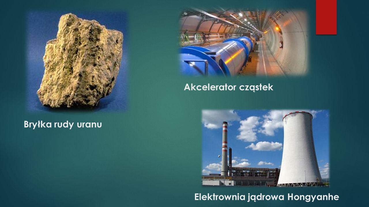 Akcelerator cząstek Bryłka rudy uranu Elektrownia jądrowa Hongyanhe