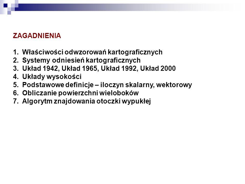 ZAGADNIENIA Właściwości odwzorowań kartograficznych. Systemy odniesień kartograficznych. Układ 1942, Układ 1965, Układ 1992, Układ 2000.