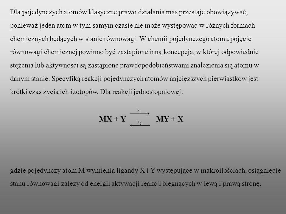 Dla pojedynczych atomów klasyczne prawo działania mas przestaje obowiązywać, ponieważ jeden atom w tym samym czasie nie może występować w różnych formach chemicznych będących w stanie równowagi. W chemii pojedynczego atomu pojęcie równowagi chemicznej powinno być zastąpione inną koncepcją, w której odpowiednie stężenia lub aktywności są zastąpione prawdopodobieństwami znalezienia się atomu w danym stanie. Specyfiką reakcji pojedynczych atomów najcięższych pierwiastków jest krótki czas życia ich izotopów. Dla reakcji jednostopniowej: