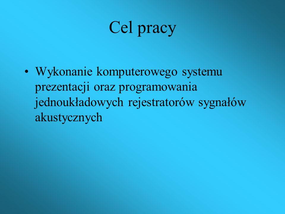 Cel pracy Wykonanie komputerowego systemu prezentacji oraz programowania jednoukładowych rejestratorów sygnałów akustycznych.