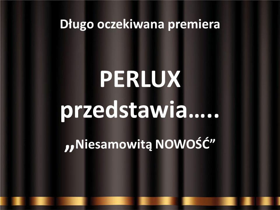 """Długo oczekiwana premiera PERLUX przedstawia….. """"Niesamowitą NOWOŚĆ"""