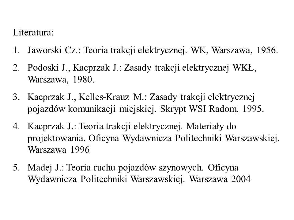Literatura: Jaworski Cz.: Teoria trakcji elektrycznej. WK, Warszawa, 1956. Podoski J., Kacprzak J.: Zasady trakcji elektrycznej WKŁ, Warszawa, 1980.