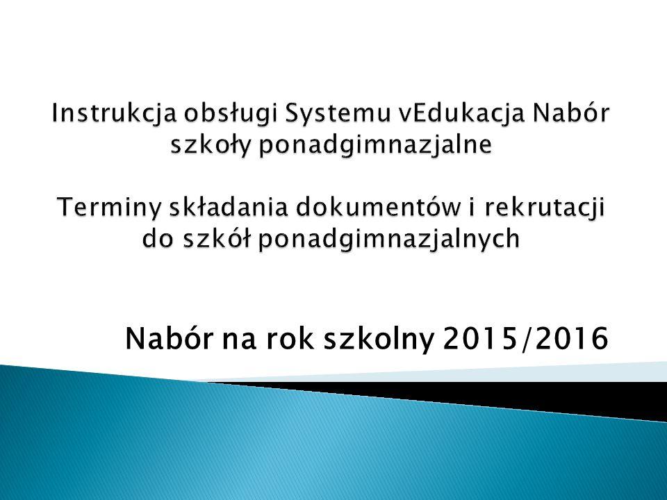 Instrukcja obsługi Systemu vEdukacja Nabór szkoły ponadgimnazjalne Terminy składania dokumentów i rekrutacji do szkół ponadgimnazjalnych