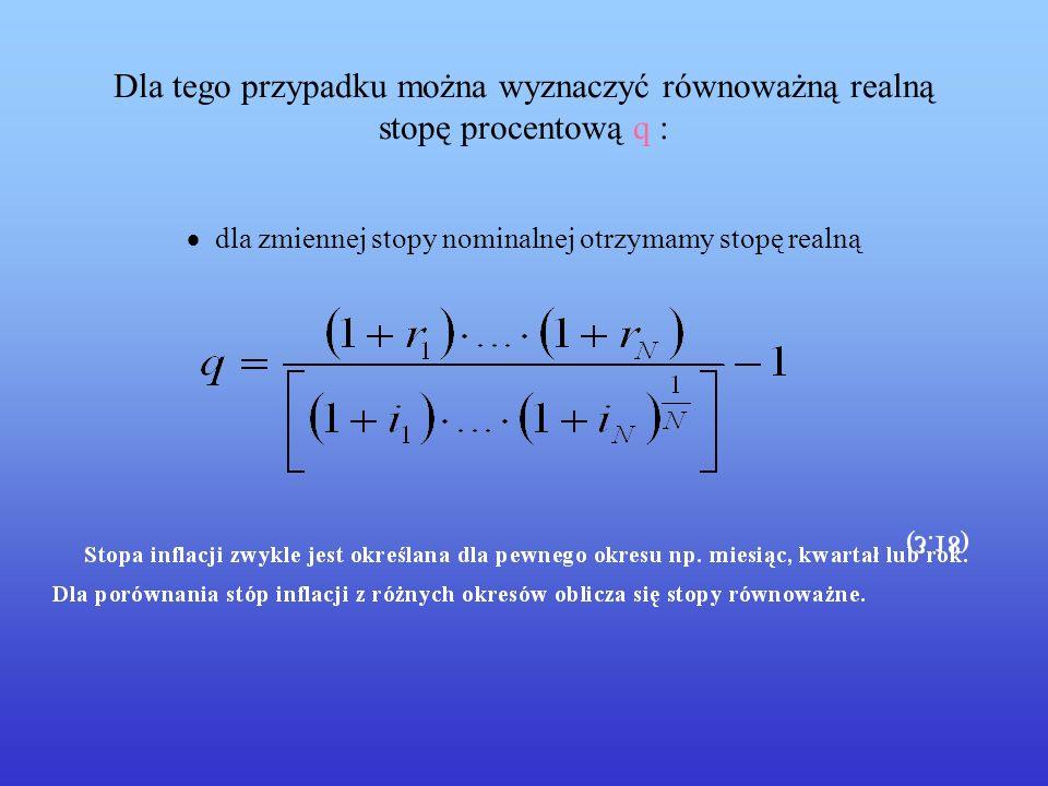 Dla tego przypadku można wyznaczyć równoważną realną stopę procentową q : · dla zmiennej stopy nominalnej otrzymamy stopę realną
