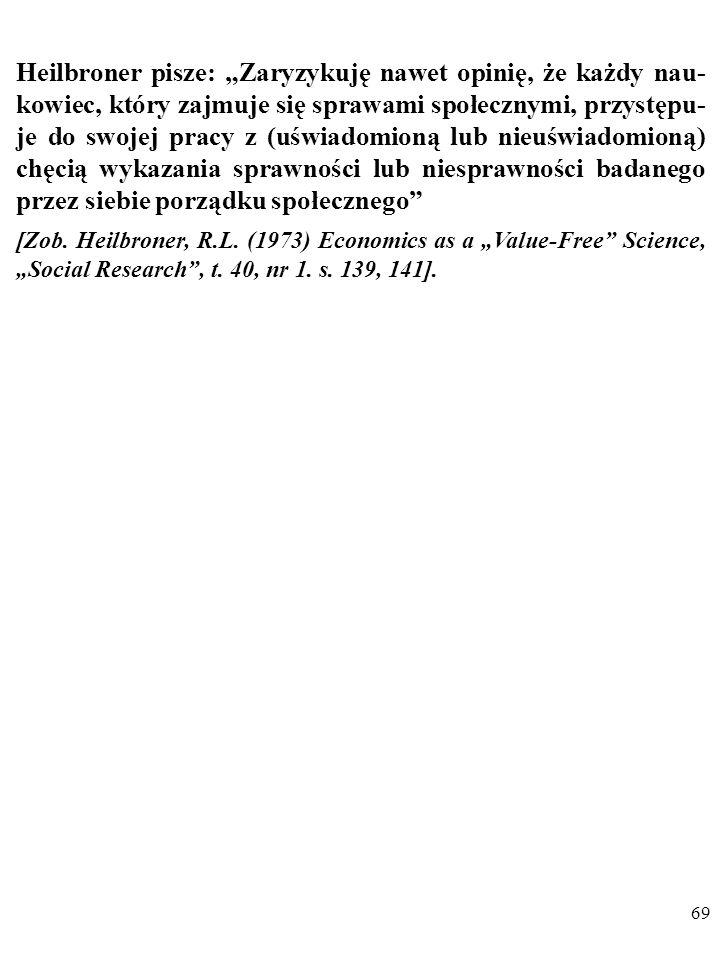 """Heilbroner pisze: """"Zaryzykuję nawet opinię, że każdy nau-kowiec, który zajmuje się sprawami społecznymi, przystępu-je do swojej pracy z (uświadomioną lub nieuświadomioną) chęcią wykazania sprawności lub niesprawności badanego przez siebie porządku społecznego"""