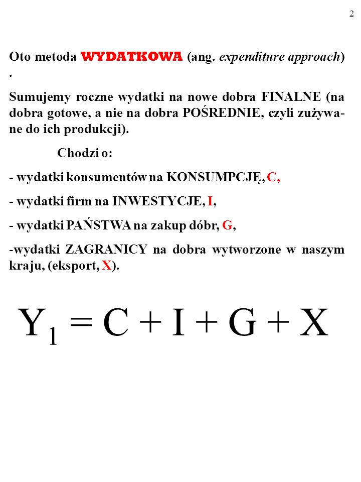 Y1 = C + I + G + X Oto metoda WYDATKOWA (ang. expenditure approach) .