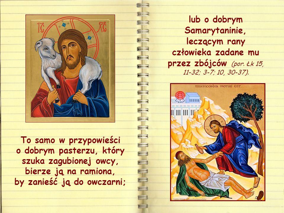 lub o dobrym Samarytaninie, leczącym rany człowieka zadane mu przez zbójców (por. Łk 15, 11-32; 3-7; 10, 30-37).