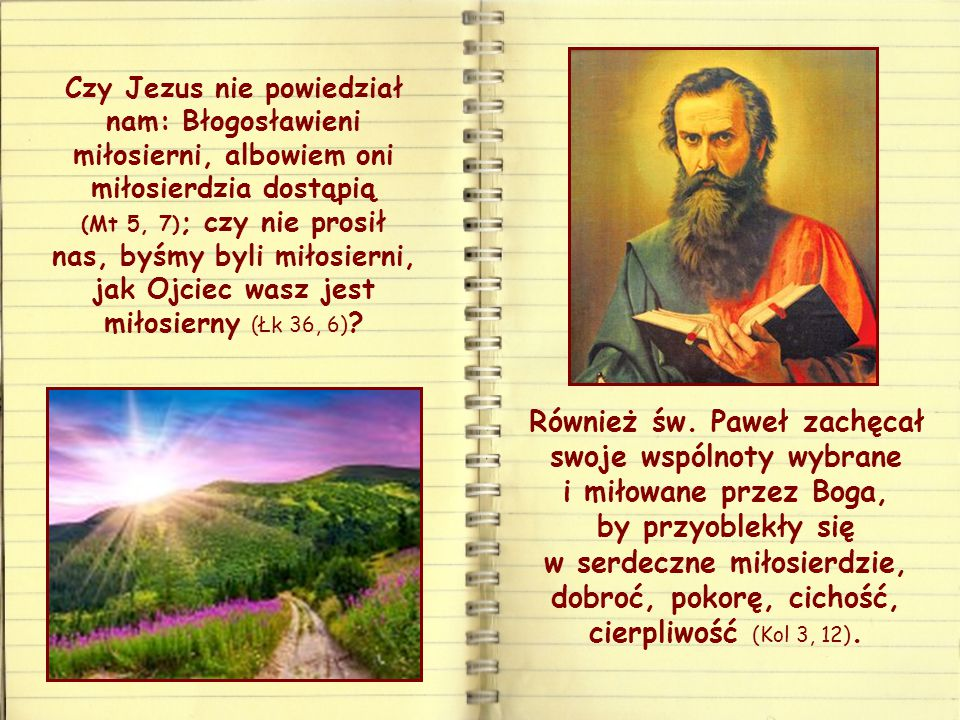 Czy Jezus nie powiedział nam: Błogosławieni miłosierni, albowiem oni miłosierdzia dostąpią (Mt 5, 7); czy nie prosił nas, byśmy byli miłosierni, jak Ojciec wasz jest miłosierny (Łk 36, 6)