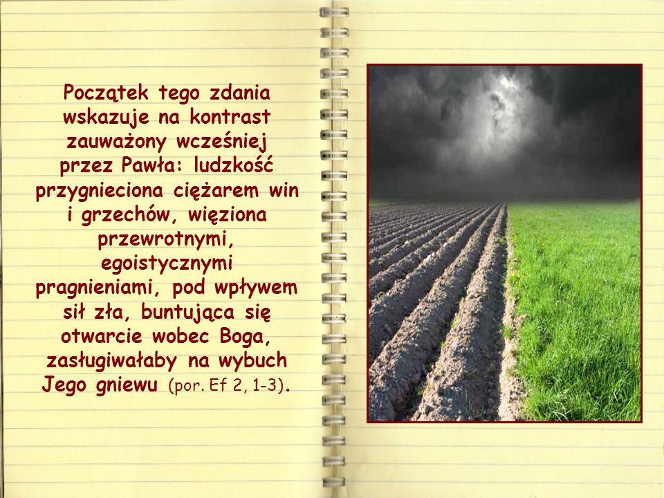 Początek tego zdania wskazuje na kontrast zauważony wcześniej przez Pawła: ludzkość przygnieciona ciężarem win i grzechów, więziona przewrotnymi, egoistycznymi pragnieniami, pod wpływem sił zła, buntująca się otwarcie wobec Boga, zasługiwałaby na wybuch Jego gniewu (por.