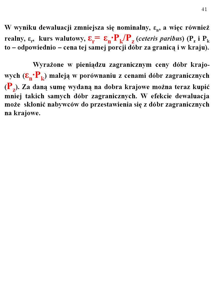 W wyniku dewaluacji zmniejsza się nominalny, εn, a więc również realny, εr, kurs walutowy, εr= εn∙Pk/Pz (ceteris paribus) (Pz i Pk to – odpowiednio – cena tej samej porcji dóbr za granicą i w kraju).