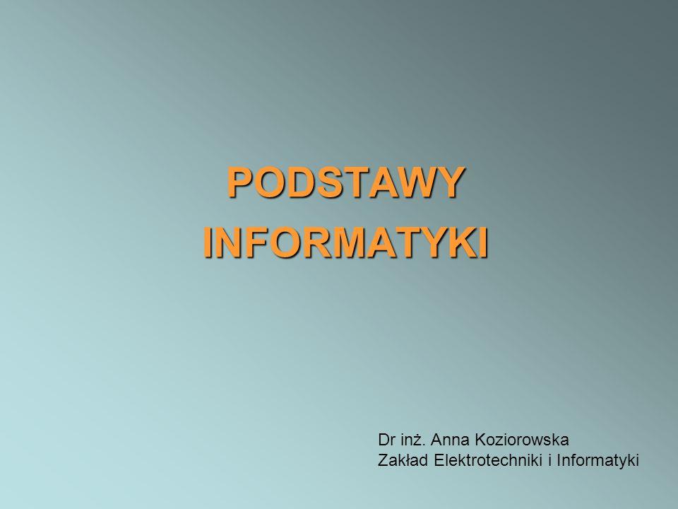PODSTAWY INFORMATYKI Dr inż. Anna Koziorowska