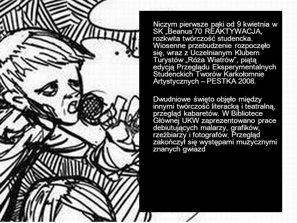 """Niczym pierwsze pąki od 9 kwietnia w SK """"Beanus'70 REAKTYWACJA, rozkwita twórczość studencka. Wiosenne przebudzenie rozpoczęło się, wraz z Uczelnianym Klubem Turystów """"Róża Wiatrów , piątą edycją Przeglądu Eksperymentalnych Studenckich Tworów Karkołomnie Artystycznych – PESTKA 2008."""