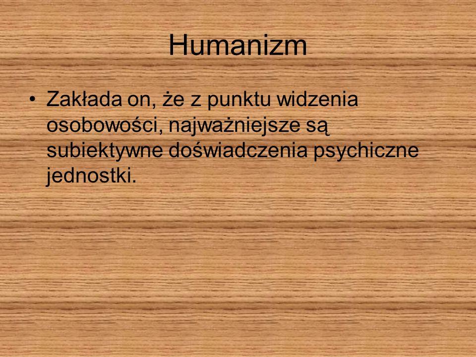 HumanizmZakłada on, że z punktu widzenia osobowości, najważniejsze są subiektywne doświadczenia psychiczne jednostki.