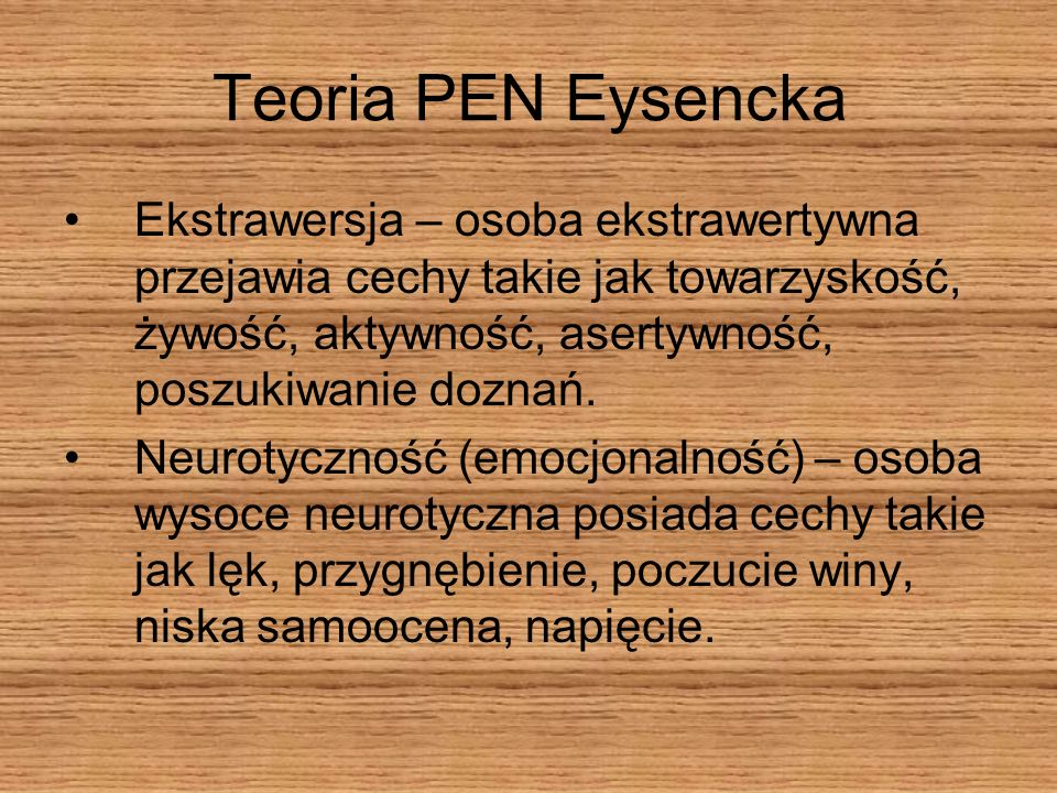 Teoria PEN Eysencka Ekstrawersja – osoba ekstrawertywna przejawia cechy takie jak towarzyskość, żywość, aktywność, asertywność, poszukiwanie doznań.