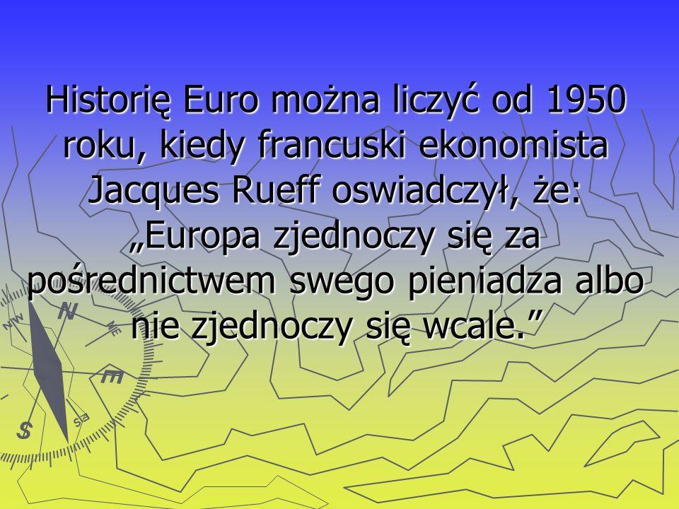 """Historię Euro można liczyć od 1950 roku, kiedy francuski ekonomista Jacques Rueff oswiadczył, że: """"Europa zjednoczy się za pośrednictwem swego pieniadza albo nie zjednoczy się wcale."""