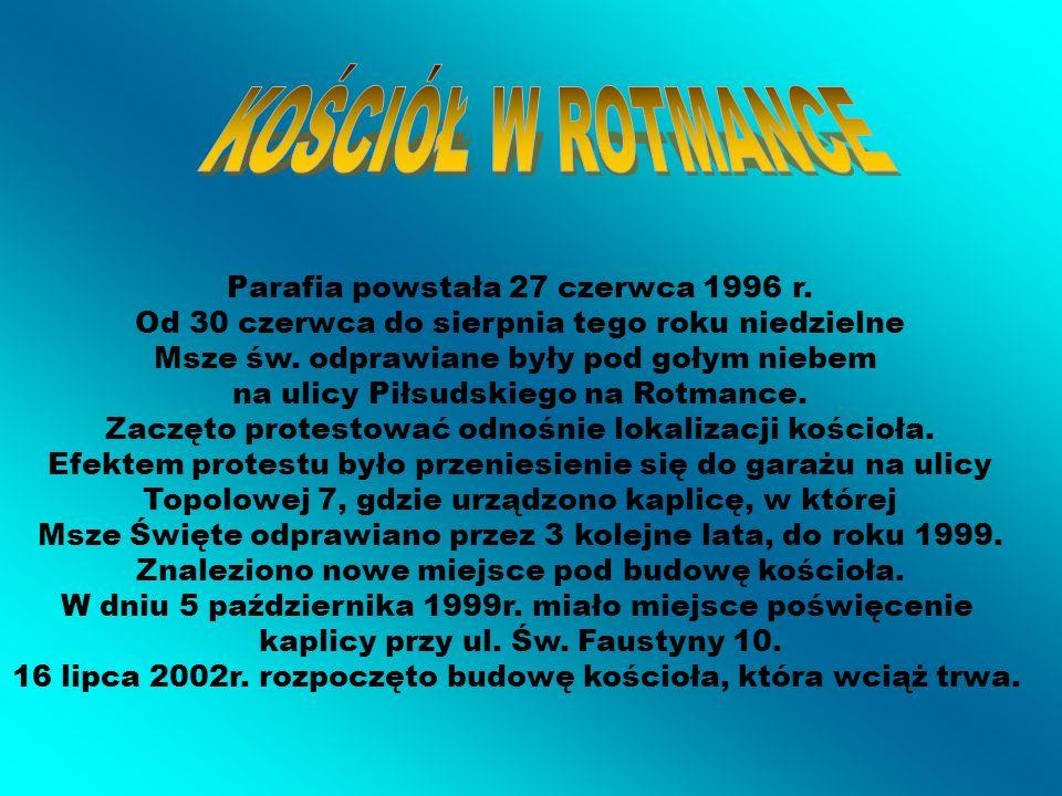 KOŚCIÓŁ W ROTMANCE Parafia powstała 27 czerwca 1996 r. Od 30 czerwca do sierpnia tego roku niedzielne.
