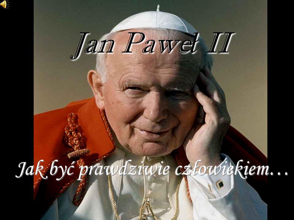 Jan Paweł II Jak być prawdziwie człowiekiem…