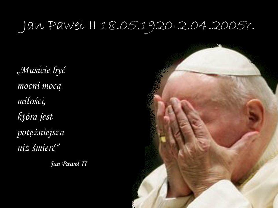 """Jan Paweł II 18.05.1920-2.04.2005r. """"Musicie być mocni mocą miłości,"""