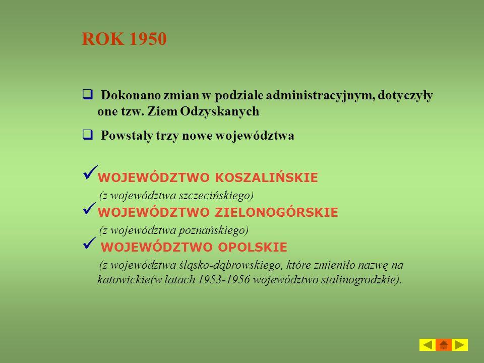 ROK 1950 Dokonano zmian w podziale administracyjnym, dotyczyły one tzw. Ziem Odzyskanych. Powstały trzy nowe województwa.