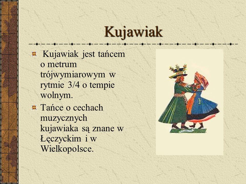 Kujawiak Kujawiak jest tańcem o metrum trójwymiarowym w rytmie 3/4 o tempie wolnym.