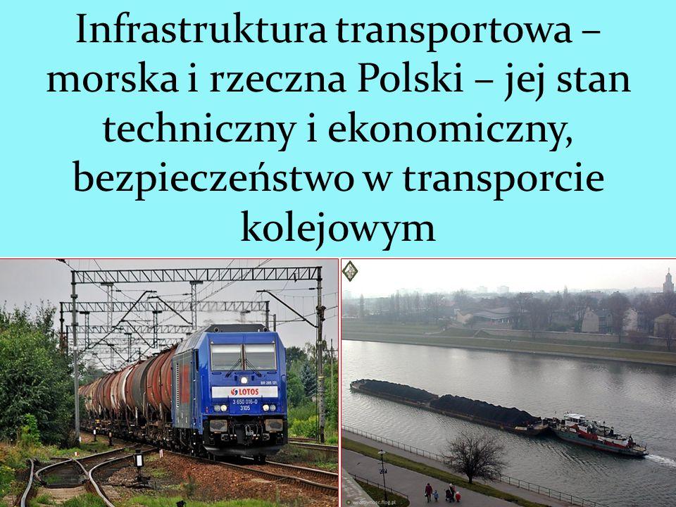 Infrastruktura transportowa – morska i rzeczna Polski – jej stan techniczny i ekonomiczny, bezpieczeństwo w transporcie kolejowym