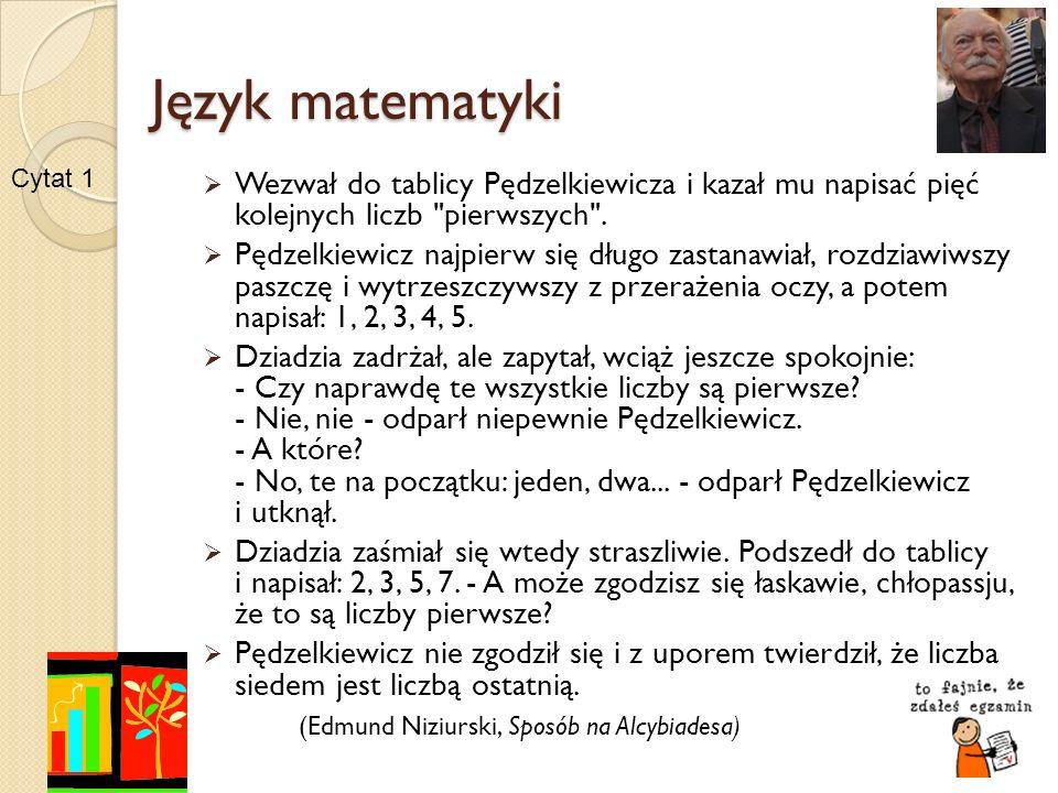 Język matematyki Cytat 1. Wezwał do tablicy Pędzelkiewicza i kazał mu napisać pięć kolejnych liczb pierwszych .