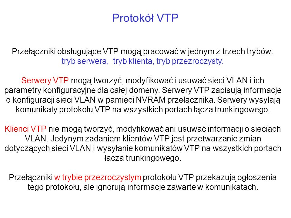 Protokół VTP Przełączniki obsługujące VTP mogą pracować w jednym z trzech trybów: tryb serwera, tryb klienta, tryb przezroczysty.