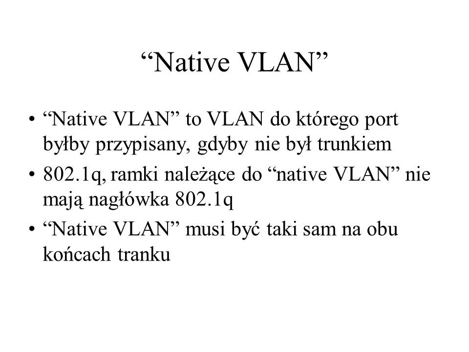 Native VLAN Native VLAN to VLAN do którego port byłby przypisany, gdyby nie był trunkiem.