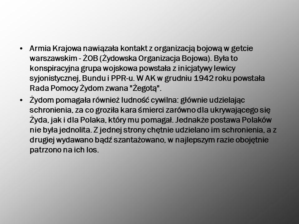 Armia Krajowa nawiązała kontakt z organizacją bojową w getcie warszawskim - ŻOB (Żydowska Organizacja Bojowa). Była to konspiracyjna grupa wojskowa powstała z inicjatywy lewicy syjonistycznej, Bundu i PPR-u. W AK w grudniu 1942 roku powstała Rada Pomocy Żydom zwana Żegotą .