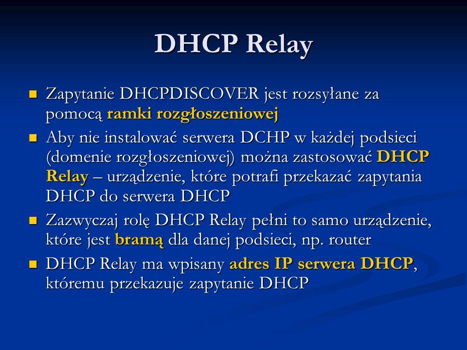 DHCP Relay Zapytanie DHCPDISCOVER jest rozsyłane za pomocą ramki rozgłoszeniowej.