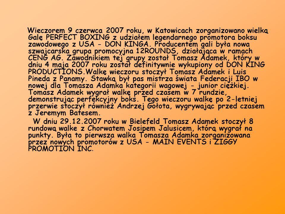 Wieczorem 9 czerwca 2007 roku, w Katowicach zorganizowano wielką Galę PERFECT BOXING z udziałem legendarnego promotora boksu zawodowego z USA - DON KINGA. Producentem gali była nowa szwajcarska grupa promocyjna 12ROUNDS, działająca w ramach CENG AG. Zawodnikiem tej grupy został Tomasz Adamek, który w dniu 4 maja 2007 roku został definitywnie wykupiony od DON KING PRODUCTIONS.Walkę wieczoru stoczył Tomasz Adamek i Luis Pineda z Panamy. Stawką był pas mistrza świata Federacji IBO w nowej dla Tomasza Adamka kategorii wagowej - junior ciężkiej. Tomasz Adamek wygrał walkę przed czasem w 7 rundzie, demonstrując perfekcyjny boks. Tego wieczoru walkę po 2-letniej przerwie stoczył również Andrzej Gołota, wygrywając przed czasem z Jeremym Batesem.