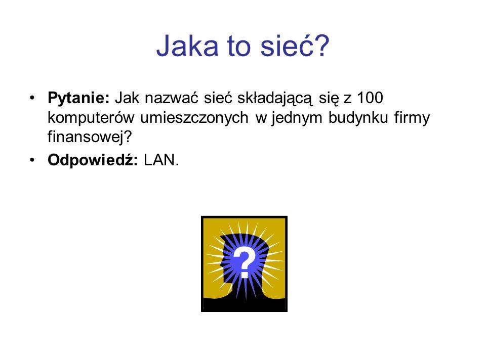 Jaka to sieć Pytanie: Jak nazwać sieć składającą się z 100 komputerów umieszczonych w jednym budynku firmy finansowej