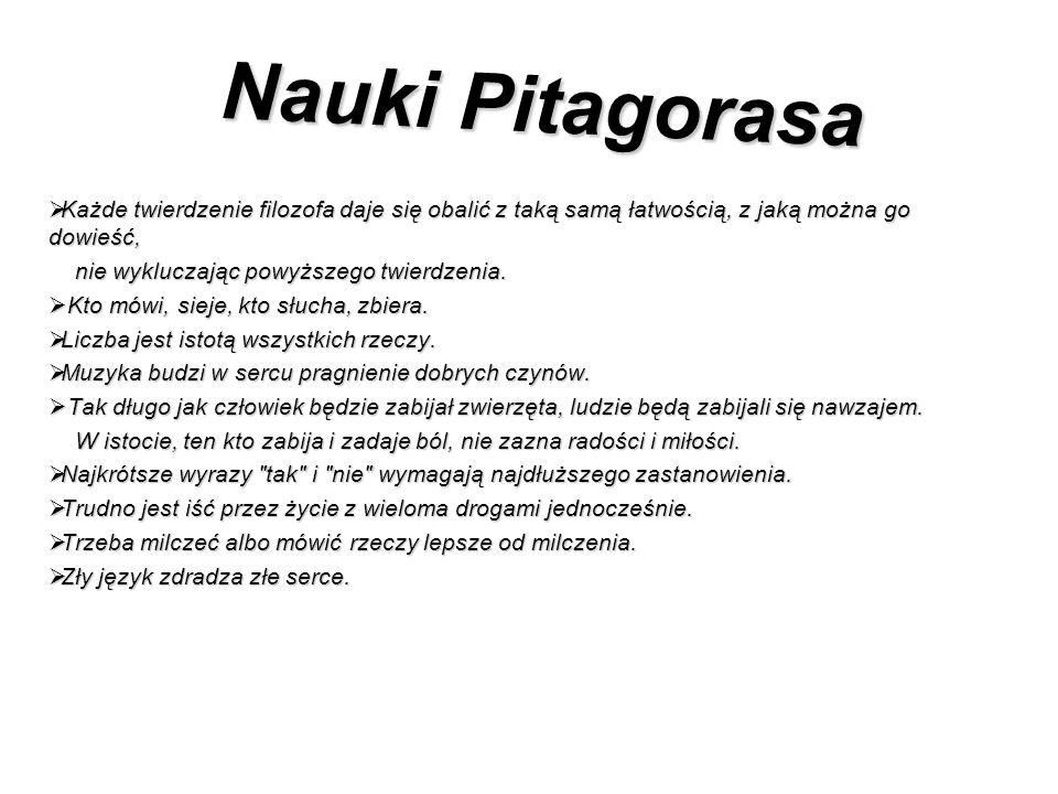 Nauki Pitagorasa Każde twierdzenie filozofa daje się obalić z taką samą łatwością, z jaką można go dowieść,