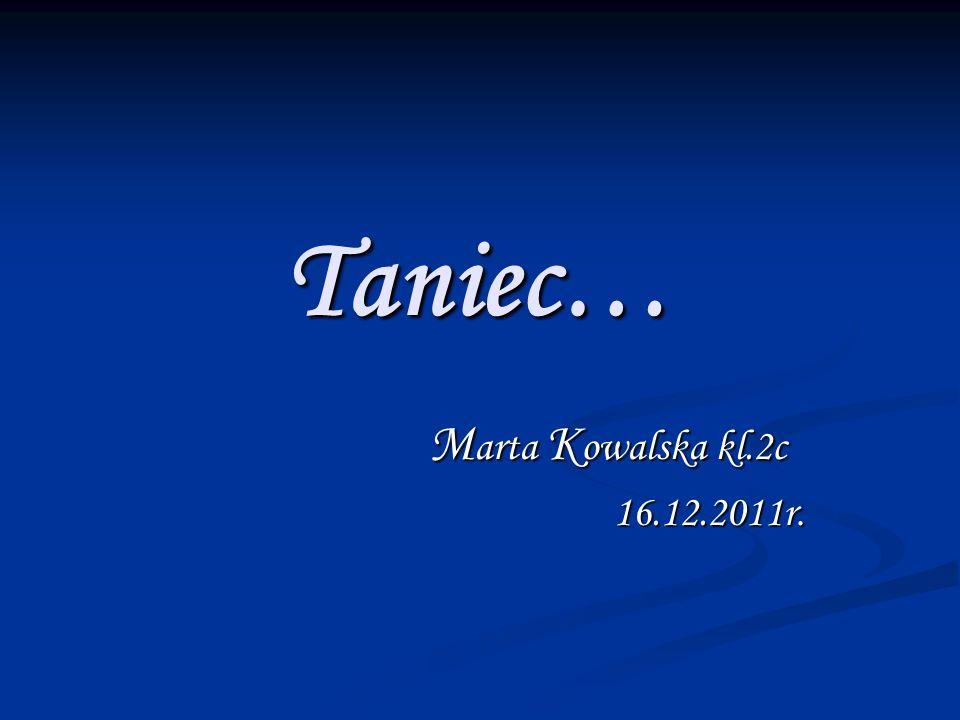 Taniec… Marta Kowalska kl.2c 16.12.2011r.